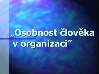 """""""Osobnost člověka  v organizaci """""""