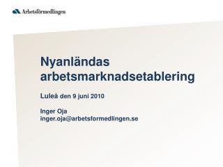 Nyanl ndas arbetsmarknadsetablering  Lule  den 9 juni 2010  Inger Oja  inger.ojaarbetsformedlingen.se