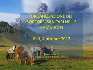 ORGANIZZAZIONE DEI SOCCORSI SANITARI NELLE CATASTROFI Asti, 4 ottobre 2012 Marco Leonardi