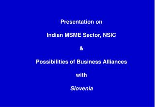 Presentation on  Indian MSME Sector, NSIC  & Possibilities of Business Alliances with Slovenia