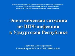 Горбунов Олег Борисович Главный врач БУЗ УР «УРЦ СПИД и ИЗ»