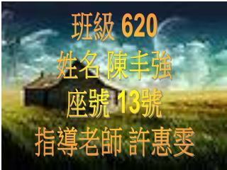 班級  620 姓名 陳丰強 座號  13 號 指導老師 許惠雯