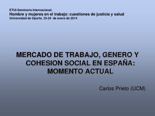 MERCADO DE TRABAJO, GENERO Y COHESION SOCIAL EN ESPAÑA: MOMENTO ACTUAL Carlos Prieto (UCM)