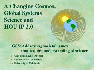 A Changing Cosmos, Global Systems Science and  HOU IP 2.0
