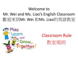 Welcome to           Mr. Wei and Ms. Liao's English Classroom 歡迎來到 Mr. Wei  和 Ms. Liao 的英語教室