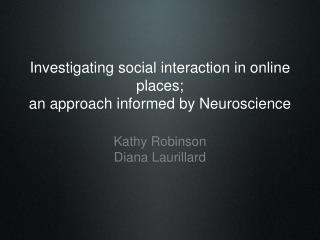 Investigating social interaction in online places; an approach informed by Neuroscience