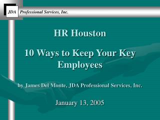 HR Houston 10 Ways to Keep Your Key Employees by James Del Monte, JDA Professional Services, Inc.