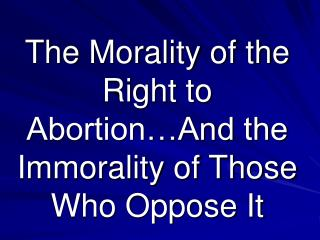 The Morality of the Right to Abortion�And the Immorality of Those Who Oppose It