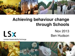 Achieving behaviour change through Schools Nov 2013 Ben Hudson