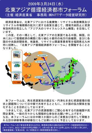 2009 年3月 24 日(水) 北東アジア循環経済都市フォーラム (主催:経済産業省  事務局:㈱NTTデータ経営研究所)