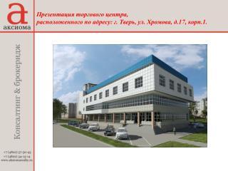 Презентация торгового центра,  расположенного по адресу: г. Тверь, ул. Хромова, д.17, корп.1.