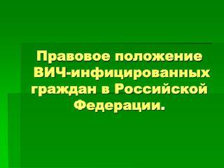 Правовое положение  ВИЧ-инфицированных граждан в Российской Федерации .