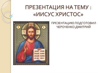 ПРЕЗЕНТАЦИЯ НА ТЕМУ : «ИИСУС ХРИСТОС»