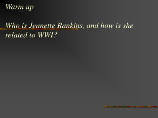 Warm up Who is Jeanette Rankins, and how is she related to WWI?