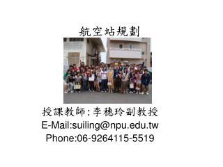 授課教師 : 李穗玲副教授 E-Mail:suiling@npu.tw Phone:06-9264115-5519