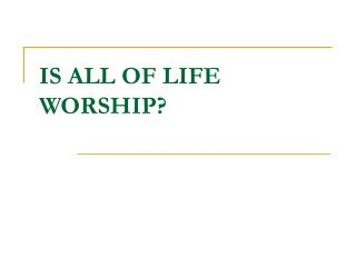 IS ALL OF LIFE WORSHIP?