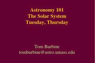 Astronomy 101 The Solar System Tuesday, Thursday Tom Burbine tomburbine@astro.umass