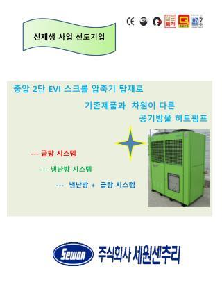 중압  2 단  EVI  스크롤 압축기 탑재로 기존제품과  차원이 다른 공기방울 히트펌프          ---  급탕  시스템              ---  냉난방 시스템
