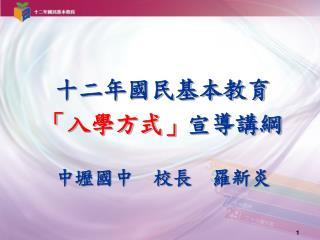 十二年國民基本教育 「入學方式」 宣導講綱 中壢國中  校長  羅新炎