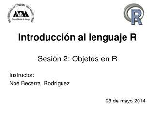 Introducción al lenguaje R Sesión 2: Objetos en R