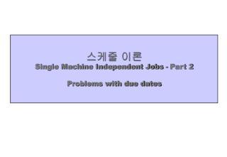스케줄 이론 Single Machine Independent Jobs - Part 2 Problems with due dates