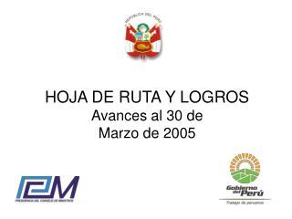 HOJA DE RUTA Y LOGROS Avances al 30 de  Marzo de 2005