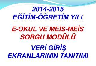 2014-2015  EĞİTİM-ÖĞRETİM YILI E-OKUL VE MEİS-MEİS SORGU MODÜLÜ  VERİ GİRİŞ  EKRANLARININ TANITIMI