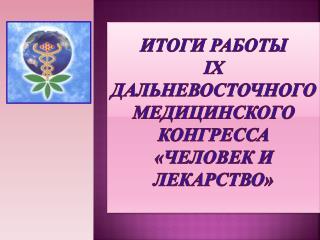 ИТОГИ РАБОТЫ  IX  дальневосточного МЕДИЦИНСКОГО конгресса «человек и лекарство»