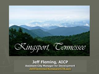 Jeff Fleming, AICP  Assistant City Manager for Development JeffFleming@KingsportTN