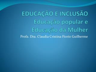EDUCAÇÃO E INCLUSÃO Educação popular e  Educação da Mulher