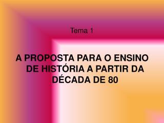 Tema 1 A PROPOSTA PARA O ENSINO DE HISTÓRIA A PARTIR DA DÉCADA DE 80