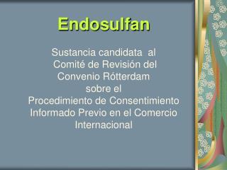 Endosulfan   Sustancia candidata  al   Comit  de Revisi n del  Convenio R tterdam  sobre el  Procedimiento de Consentimi