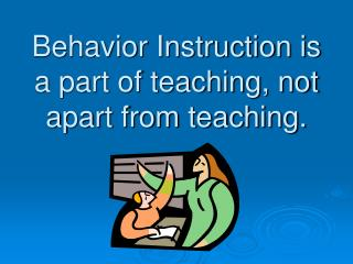 Behavior Instruction is a part of teaching, not apart from teaching.