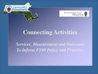 Connecting Activities Services, Measurement and Outcomes To Inform FY08 Policy and Priorities