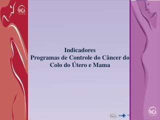 Indicadores Programas de Controle do Câncer do Colo do Útero e Mama