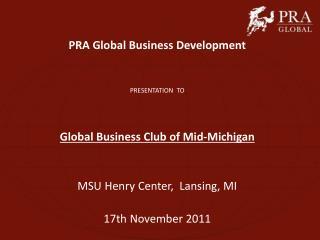 PRA Global Business Development PRESENTATION  TO Global Business Club of Mid-Michigan