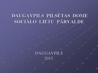 DAUGAVPILS  PILS Ē TAS  DOME SOCIĀLO  LIETU  PĀRVALDE DAUGAVPILS 2013.