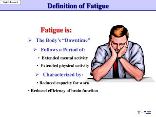 "Fatigue is: 	The Body's ""Downtime""  	Follows a Period of:    Extended mental activity"