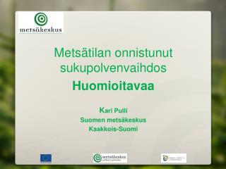 Metsätilan onnistunut sukupolvenvaihdos Huomioitavaa K ari Pulli Suomen metsäkeskus Kaakkois-Suomi