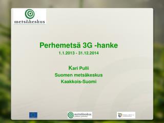 Perhemetsä 3G -hanke  1.1.2013 - 31.12.2014 K ari Pulli Suomen metsäkeskus Kaakkois-Suomi