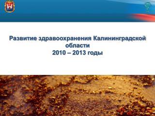 Развитие  здравоохранения Калининградской  области 2010  –  2013 годы