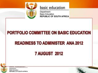 PORTFOLIO COMMITTEE ON BASIC EDUCATION READINESS TO ADMINISTER  ANA 2012 7 AUGUST  2012