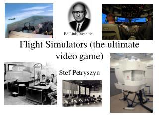 Flight Simulators (the ultimate video game)