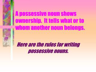 A possessive noun shows ownership.  It tells what or to whom another noun belongs.