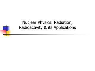 Nuclear Physics: Radiation, Radioactivity & its Applications