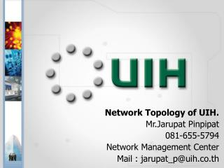 Network Topology of UIH.  Mr.Jarupat Pinpipat 081-655-5794 Network Management Center