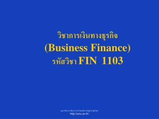 วิชาการเงินทางธุรกิจ  (Business Finance) รหัสวิชา  FIN  1103