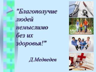 """""""Благополучие  людей  немыслимо  без их здоровья!"""" Д.Медведев"""