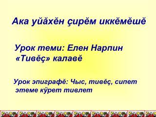 Ака уй ă х ĕ н  ç ир ĕ м икк ĕ м ĕ ш ĕ   Урок теми: Елен Нарпин «Тив ĕç » калав ĕ