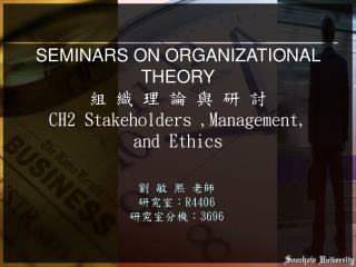 SEMINARS ON ORGANIZATIONAL THEORY 組 織 理 論 與 研 討 CH2 Stakeholders ,Management, and Ethics